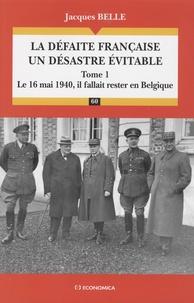 Jacques Belle - La défaite française, un désastre évitable - Tome 1, Le 16 Mai 1940, il fallait rester en Belgique.