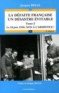 Jacques Belle - La défaite française, un désastre évitable - Tome 2, Le 16 juin 1940, non à l'armistice !.