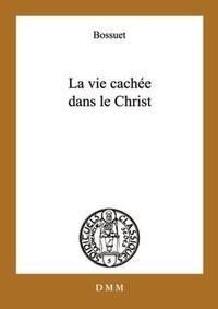 Jacques Bénigne Bossuet - La vie cachée en Jésus-Christ - Suivi de Opuscules sur la vie intérieure.