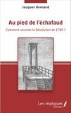 Jacques Bensard - Au pied de l'échafaud - Comment raconter la Révolution de 1789 ?.