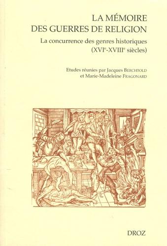 Jacques Berchtold et Marie-Madeleine Fragonard - La mémoire des guerres de religion - La concurrence des genres historiques XVIe-XVIIIe siècles.