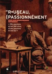 """Jacques Berchtold et Bruno Bernardi - Rousseau, passionnément - """"Mes passions m'ont fait vivre, et mes passions m'ont tué""""."""