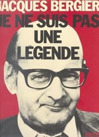 Jacques Bergier - Je ne suis pas une légende.
