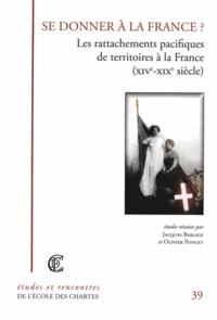 Jacques Berlioz et Olivier Poncet - Se donner à la France ? Les rattachements pacifiques de territoires à la France (XIVe-XIXe siècle).