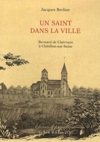 Jacques Berlioz - Un saint dans la ville - Bernard de Clairvaux à Chatillon-sur-Seine.
