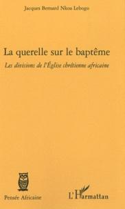 Jacques Bernard Nkoa Lebogo - La querelle sur le baptême - Les divisions de l'Eglise chrétienne africaine.