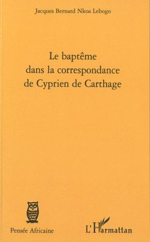 Jacques Bernard Nkoa Lebogo - Le baptême dans la correspondance de Cyprien de Carthage.