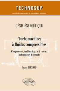 Jacques Bernard - Turbomachines à fluides compressibles - Compresseurs, turbines à gaz et à vapeur, turbomoteurs d'aéronefs.