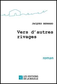 Jacques Bernard - Vers d'autres rivages.