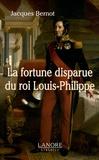 Jacques Bernot - La fortune disparue du roi Louis-Philippe (1640-2008).