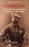 Jacques Bernot - Les princes cachés - Ou l'histoire des prétendants légitimistes (1883-1989).