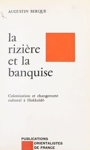Jacques Berque - La Rizière et la banquise - Colonisation et changement culturel à Hokkaïdô.