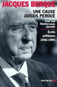 Jacques Berque et Jacques Berque - Une cause jamais perdue - Pour une Méditerranée plurielle. Écrits politiques 1956-1995.