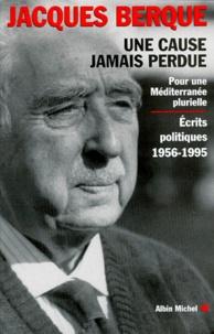 Jacques Berque - UNE CAUSE JAMAIS PERDUE. - Pour une Méditerranée plurielle, écrits politiques 1956-1995.