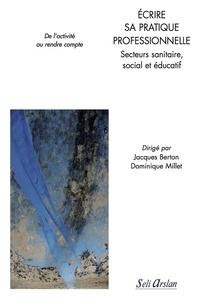 Jacques Berton et Dominique Millet - Ecrire sa pratique professionnelle - Secteurs sanitaire, social et éducatif : de l'activité au rendre compte.