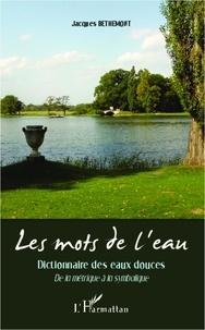 Jacques Bethemont - Les mots de l'eau - Dictionnaire des eaux douces - De la métrique à la symbolique.