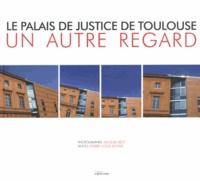 Jacques Bézy et Pierre-Louis Boyer - Le Palais de Justice de Toulouse - Un autre regard.