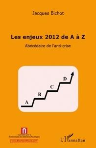 Jacques Bichot - Les enjeux 2012 de A à Z - Abécédaire de l'anti-crise.