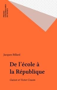 Jacques Billard - De l'école à la République - Guizot et Victor Cousin.