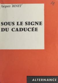 Jacques Binet - Sous le signe du caducée.