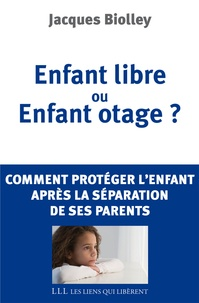 Jacques Biolley - Enfant libre ou Enfant otage ? - Comment protéger l'enfant après la séparation de ses parents.