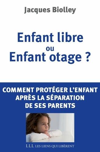 Enfant libre ou Enfant otage ?. Comment protéger l'enfant après la séparation de ses parents