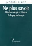 Jacques Blaize - Ne plus savoir - Phénoménologie et éthique de la psychothérapie.