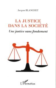 Jacques Blanchet - La justice dans la société - Une justice sans fondement.