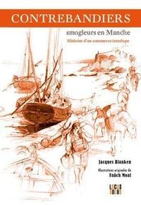 Jacques Blanken - Contrebandiers ! Smogleurs en Manche - Histoire d'un commerce interlope.