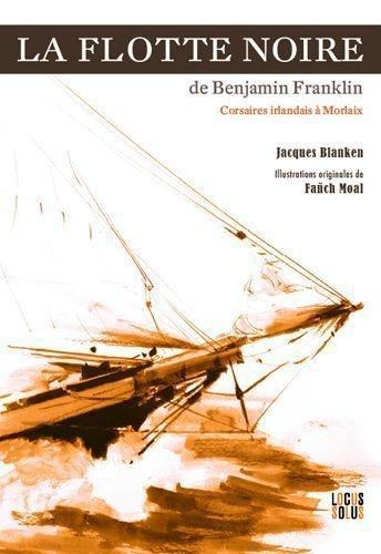 La flotte noire de Benjamin Franklin. Corsaires irlandais à Morlaix