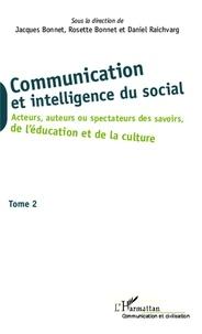 Jacques Bonnet et Rosette Bonnet - Communication et intelligence du social - Tome 2, Acteurs, auteurs ou spectateurs des savoirs, de l'éducation et de la culture.