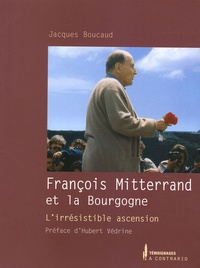 Jacques Boucaud - François Mitterrand et la Bourgogne - L'irrésistible ascension.