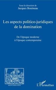 Jacques Bouineau - Les aspects politico-juridiques de la domination - De l'époque moderne à l'époque contemporaine.