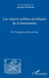 Jacques Bouineau - Les aspects politico-juridiques de la domination - De l'Antiquité au Moyen Age.