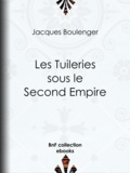 Jacques Boulenger - Les Tuileries sous le Second Empire.