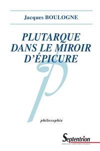 Jacques Boulogne - Plutarque dans le miroir d'Epicure - Analyse d'une critique systématique de l'épicurisme.