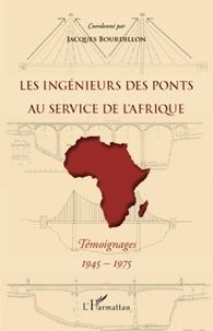 Jacques Bourdillon - Les ingénieurs des Ponts au service de l'Afrique - Témoignages, 1945-1975.