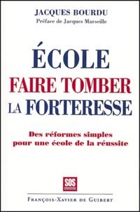 Jacques Bourdu - Ecole, faire tomber la forteresse - Les réformes simples pour une école de la réussite.