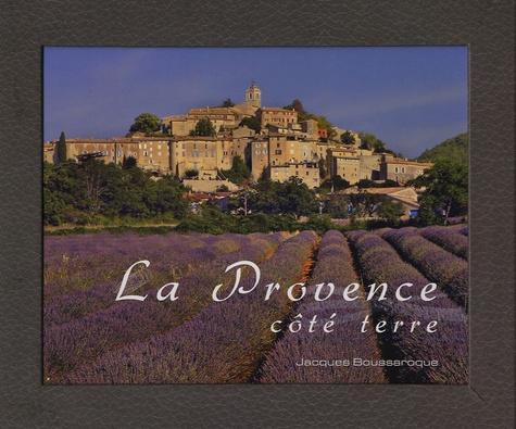 Jacques Boussaroque - La Provence côté terre.
