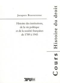 Jacques Bouveresse - Histoire des institutions, de la vie politique et de la société françaises de 1789 à 1945.