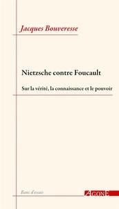 Jacques Bouveresse - Nietzsche contre Foucault - Sur la vérité, la connaissance et le pouvoir.