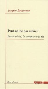 Jacques Bouveresse - Peut-on ne pas croire ? - Sur la vérité, la croyance & la foi.