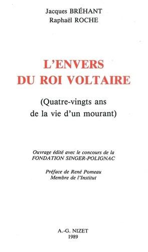 Jacques Bréhant et Raphaël Roche - L' Envers du Roi Voltaire - Quatre-vingts ans de la vie d'un mourant.