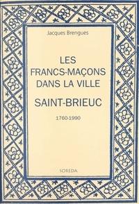 Jacques Brengues - Les francs-maçons dans la ville : Saint-Brieuc, 1760-1990.