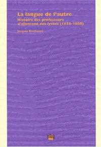 Jacques Brethomé - La langue de l'autre - Histoire des professeurs d'allemand des lycées (1850-1880).