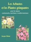 Jacques Briant - Les Arbustes et les Plantes grimpantes - Pour les régions continentales, maritimes et méditerranéennes.