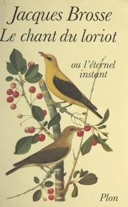 Jacques Brosse - Le chant du loriot - Ou L'éternel instant.