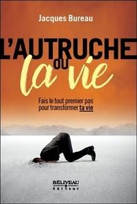 Jacques Bureau - L'autruche ou la vie - Fais le tout premier pas pour transformer ta vie.