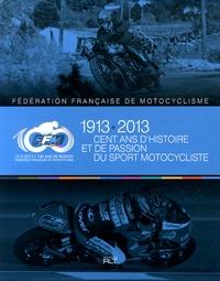 Jacques Bussillet et Patrick Tran-Duc - Cent ans d'histoire et de passion du sport motocycliste - Fédération Française de Motocyclisme (1913-2013).
