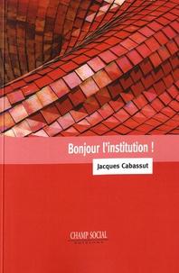 Jacques Cabassut - Bonjour l'institution !.